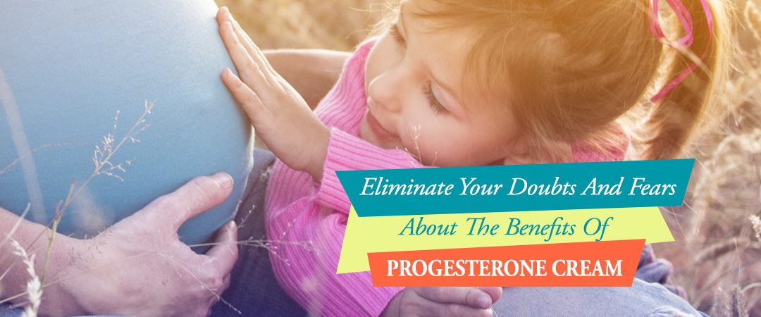 Eliminate Your Doubts And Fears About The Benefits Of Progesterone Cream